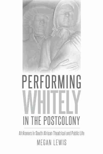 Performing Whitely in the Postcolony: Afrikaners in South African Theatrical and Public Life - Studies in Theatre History and Culture (Paperback)