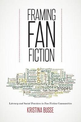 Framing Fan Fiction: Literary and Social Practices in Fan Fiction Communities (Paperback)