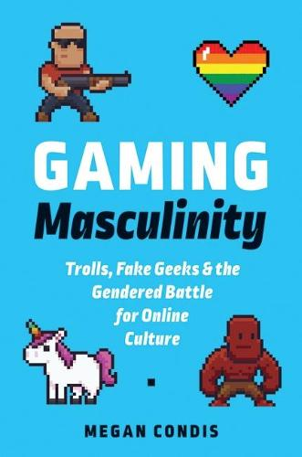 Gaming Masculinity: Trolls, Fake Geeks, and the Gendered Battle for Online Culture (Paperback)