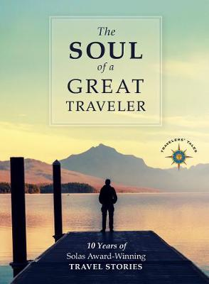 The Soul of a Great Traveler: 10 Years of Solas Award-Winning Travel Stories (Hardback)