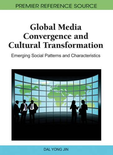 Global Media Convergence and Cultural Transformation: Emerging Social Patterns and Characteristics (Hardback)