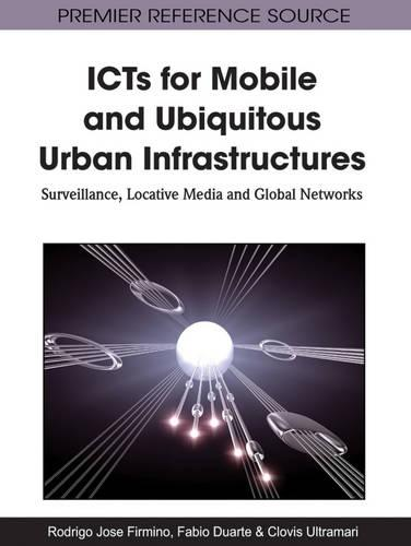 ICTs for Mobile and Ubiquitous Urban Infrastructures: Surveillance, Locative Media and Global Networks (Hardback)