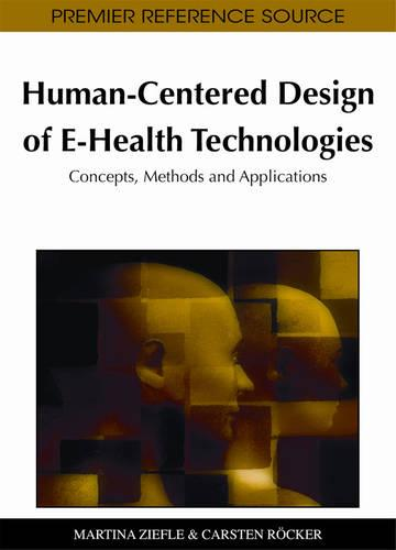 Human-Centered Design of E-Health Technologies: Concepts, Methods and Applications - Advances in Healthcare Information Systems and Administration (Hardback)