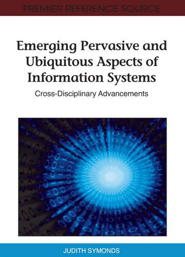 Emerging Pervasive and Ubiquitous Aspects of Information Systems: Cross-Disciplinary Advancements (Hardback)