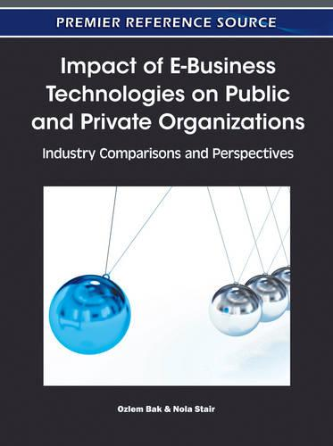 Impact of E-Business Technologies on Public and Private Organizations: Industry Comparisons and Perspectives (Hardback)