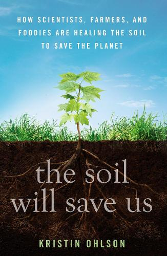 The Soil Will Save Us: How Scientists, Farmers and Ranchers are Tending the Soil to Reverse Global Warming (Hardback)