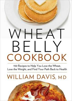 Wheat Belly Cookbook: 150 Recipes to Help You Lose the Wheat, Lose the Weight, and Find Your Path Back to Health (Hardback)