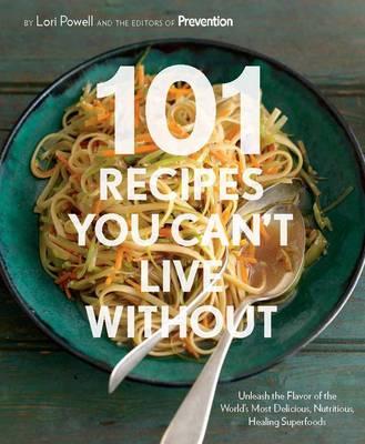 101 Recipes You Can't Live without: Unleash the Flavor of the World's Most Delicious, Nutritious, Healing Superfoods (Hardback)