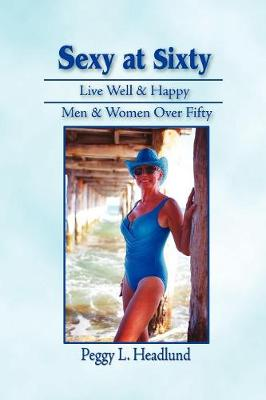 Sexy at Sixty: Live Well & Happy Men & Women Over Fifty! (Paperback)