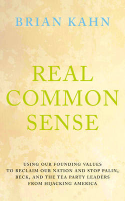 Real Common Sense: Using America's Founding Values to Stop Glen Beck and the Tea Party Madness (Hardback)