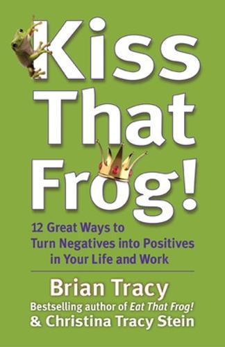 Kiss That Frog! 12 Great Ways to Turn Negatives into Positives in Your Life and Work: 12 Great Ways to Turn Negatives into Positives in Your Life and Work (Hardback)
