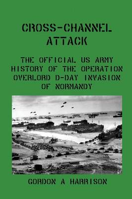 Cross-Channel Attack: The Official US Army History of the Operation Overlord D-Day Invasion of Normandy (Paperback)