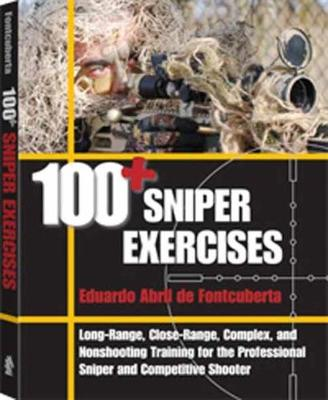 100+ Sniper Exercises: Long-Range, Close-Range, Complex, and Nonshooting Training for the Professional Sniper and Competitive Shooter (Paperback)