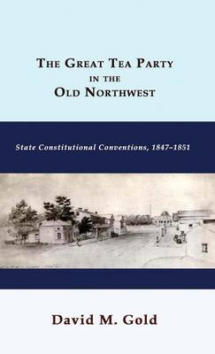 The Great Tea Party in the Old Northwest: State Constitutional Conventions, 1847-1851 (Hardback)
