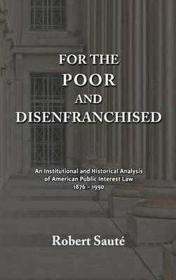 For the Poor and Disenfranchised: An Institutional and Historical Analysis of American Public Interest Law, 1876-1990 (Hardback)