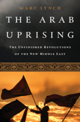 The Arab Uprising: The Unfinished Revolutions of the New Middle East (Hardback)