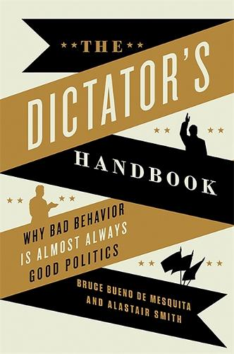 The Dictator's Handbook: Why Bad Behavior is Almost Always Good Politics (Paperback)