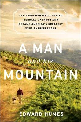 A Man and his Mountain: The Everyman who Created Kendall-Jackson and Became America's Greatest Wine Entrepreneur (Hardback)