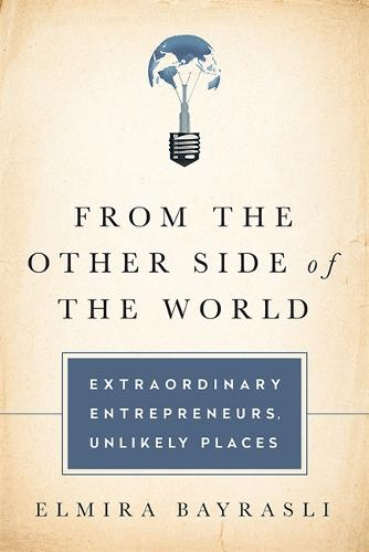 From the Other Side of the World: Extraordinary Entrepreneurs, Unlikely Places (Hardback)