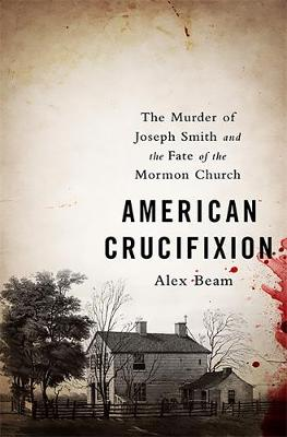 American Crucifixion: The Murder of Joseph Smith and the Fate of the Mormon Church (Hardback)