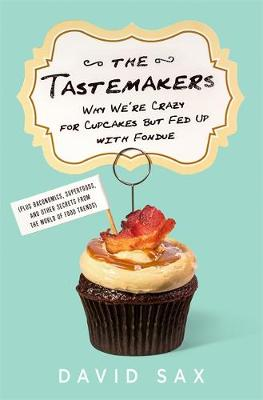 The Tastemakers: Why We're Crazy for Cupcakes but Fed Up with Fondue (Hardback)