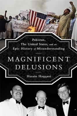 Magnificent Delusions: Pakistan, the United States, and an Epic History of Misunderstanding (Hardback)