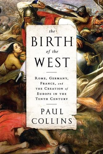 The Birth of the West: Rome, Germany, France, and the Creation of Europe in the Tenth Century (Paperback)