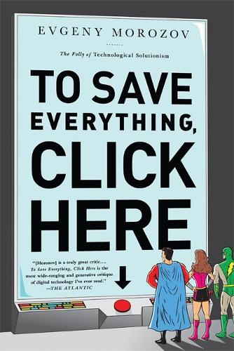 To Save Everything, Click Here: The Folly of Technological Solutionism (Paperback)
