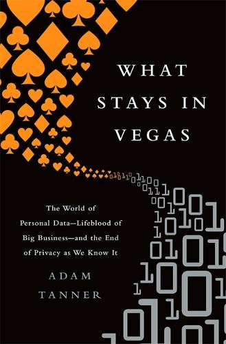 What Stays in Vegas: The World of Personal Data, Lifeblood of Big Business and the End of Privacy as We Know It (Hardback)