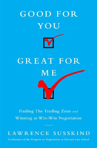 Good for You, Great for Me: Finding the Trading Zone and Winning at Win-Win Negotiation (Hardback)