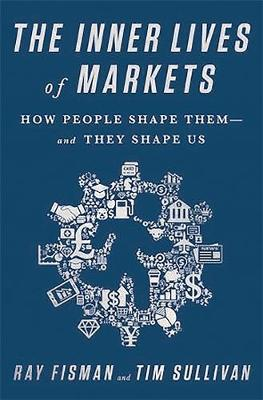 The Inner Lives of Markets: How People Shape Them And They Shape Us (Hardback)