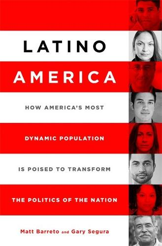 Latino America: How America's Most Dynamic Population is Poised to Transform the Politics of the Nation (Hardback)