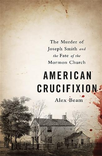 American Crucifixion: The Murder of Joseph Smith and the Fate of the Mormon Church (Paperback)