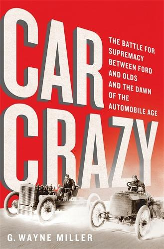 Car Crazy: The Battle for Supremacy between Ford and Olds and the Dawn of the Automobile Age (Hardback)