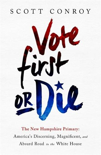 Vote First or Die: The New Hampshire Primary: America's Discerning, Magnificent, and Absurd Road to the White House (Hardback)