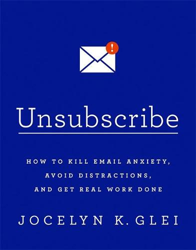 Unsubscribe: How to Kill Email Anxiety, Avoid Distractions, and Get Real Work Done (Paperback)