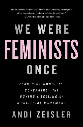 We Were Feminists Once: From Riot Grrrl to CoverGirl, the Buying and Selling of a Political Movement (Paperback)