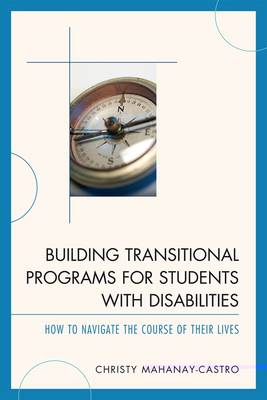 Building Transitional Programs for Students with Disabilities: How to Navigate the Course of Their Lives (Paperback)