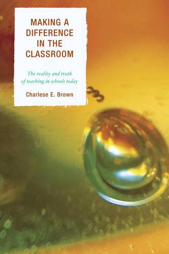 Making a Difference in the Classroom: The Reality and Truth of Teaching in Schools Today (Paperback)