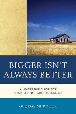 Bigger Isn't Always Better: A Leadership Guide for Small School Administrators (Paperback)