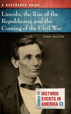 Lincoln, the Rise of the Republicans, and the Coming of the Civil War: A Reference Guide - Guides to Historic Events in America (Hardback)