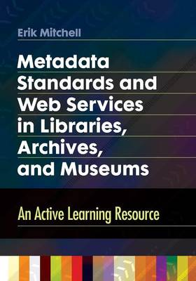 Metadata Standards and Web Services in Libraries, Archives, and Museums: An Active Learning Resource (Paperback)