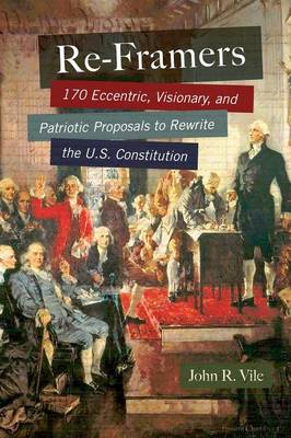 Re-Framers: 170 Eccentric, Visionary, and Patriotic Proposals to Rewrite the U.S. Constitution (Hardback)