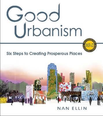 Good Urbanism: Six Steps to Creating Prosperous Places (Hardback)