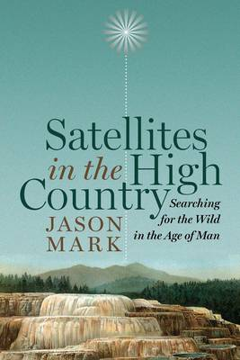 Satellites in the High Country: Searching for the Wild in the Age of Man (Hardback)