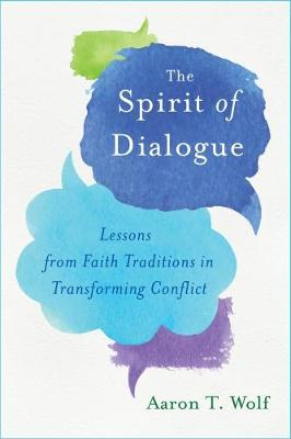 The Spirit of Dialogue: Lessons from Faith Traditions in Transforming Conflict (Hardback)