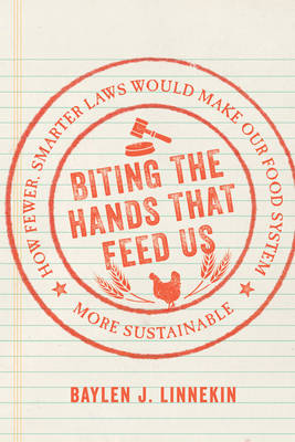 Biting the Hands That Feed Us: How Fewer, Smarter Laws Would Make Our Food System More Sustainable (Hardback)
