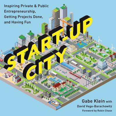 Start-Up City: Inspiring Private and Public Entrepreneurship, Getting Projects Done, and Having Fun (Paperback)