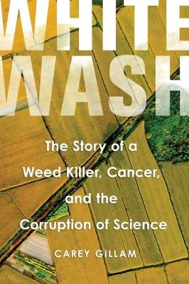 Whitewash: The Story of a Weed Killer, Cancer, and the Corruption of Science (Hardback)