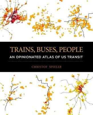 Trains, Buses, People: An Opinionated Atlas of Us Transit (Hardback)